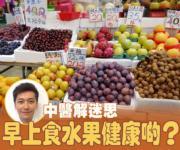 【中醫解迷思】早上食水果健康啲?飯後唔好即刻食?
