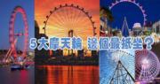 【多圖】全球5大觀景摩天輪 邊個最抵坐?