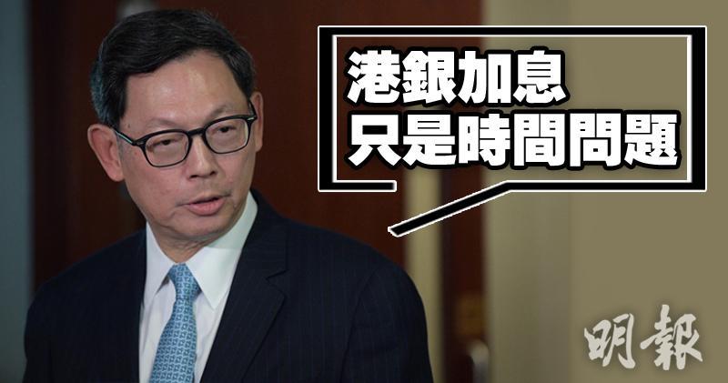 陳德霖稱,港銀調高利率只是時間問題。