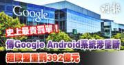 【史上最貴】傳Google Android系統涉壟斷 遭歐盟重罰392億元
