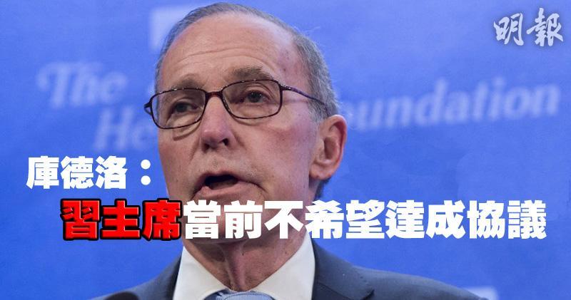 【中美貿易】白宮庫德洛:習主席當前不希望達成協議