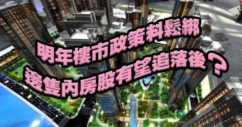 明年樓市政策料鬆綁,哪隻內房股有望追落後?