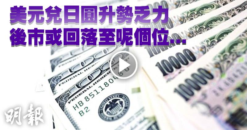 美元兌日圓升勢乏力 後市或回落至呢個位...