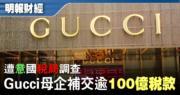 傳Gucci母企願補交逾百億稅款 屬集團歷來最大筆