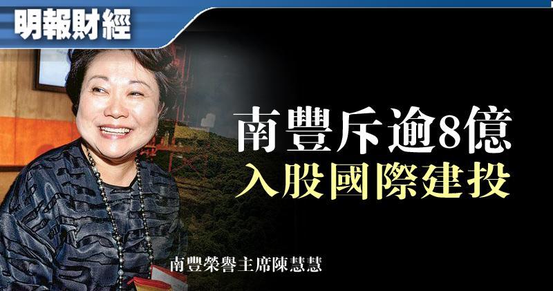 【南豐出手】南豐8.5億元入股國際建投 持股達8.5%