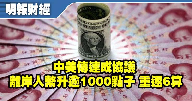 【人幣升值】中美傳達成協議 離岸人幣升逾1000點子 重返6算