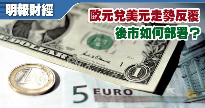 歐元兌美元走勢反覆 後市如何部署?