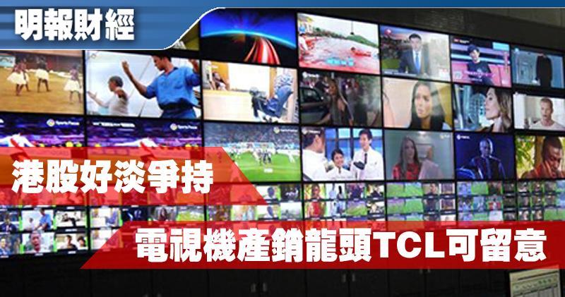【有片:選股王】港股好淡爭持 電視機產銷龍頭TCL可留意