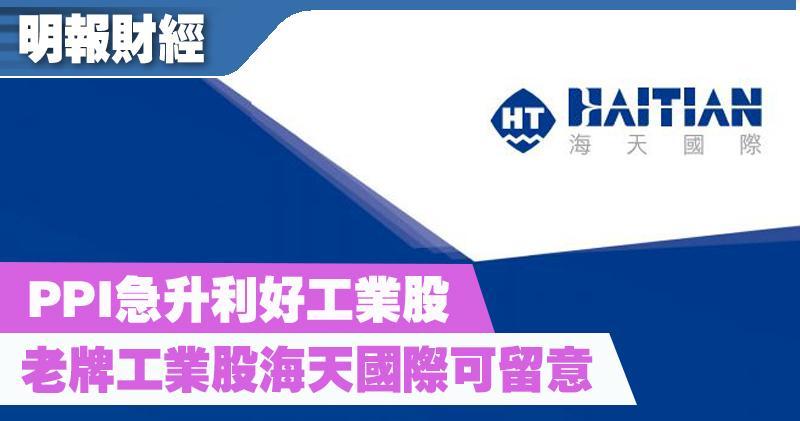 【選股王】PPI急升利好工業股 老牌工業股海天國際可留意