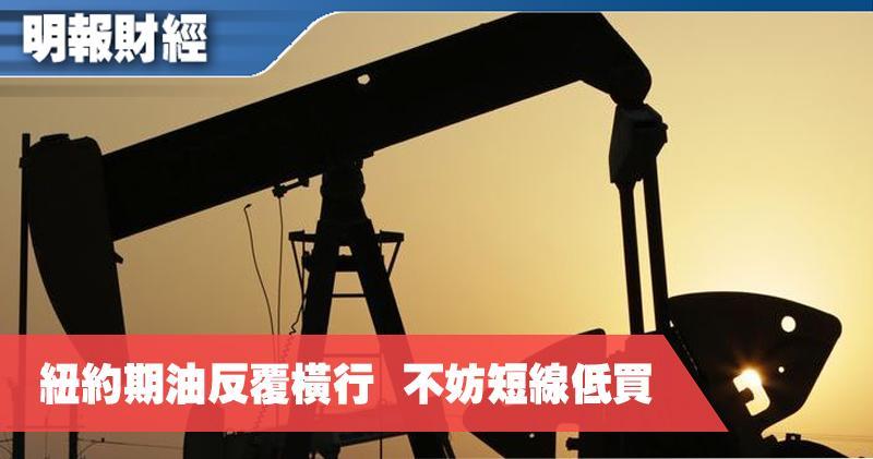 【有片:埋身擊】紐約期油反覆橫行  不妨短線低買