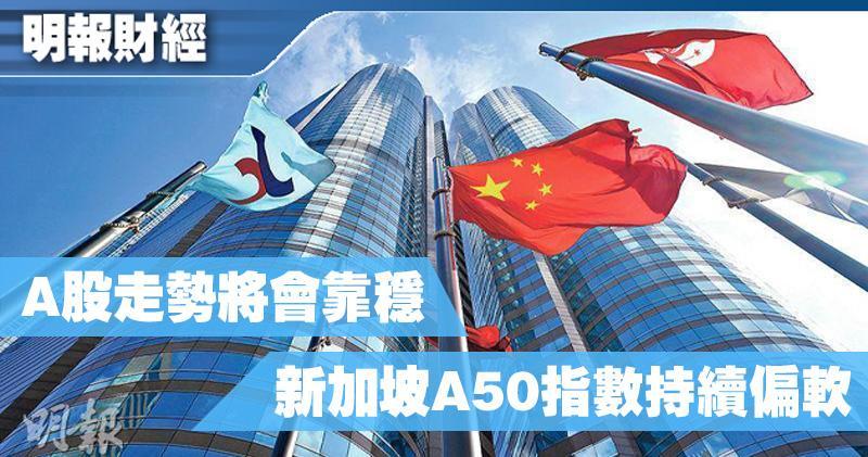 【有片:埋身擊】A股走勢將會靠穩 新加坡A50指數持續偏軟