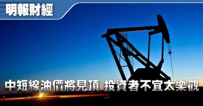 【有片:埋身擊】中短線油價將見頂 投資者不宜太樂觀