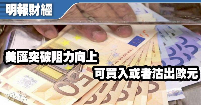 【有片:埋身擊】美匯突破阻力向上 可買入或者沽出歐元