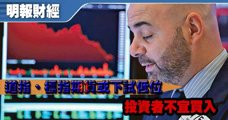 【有片:埋身擊】道指、標指期貨或下試低位 投資者不宜買入