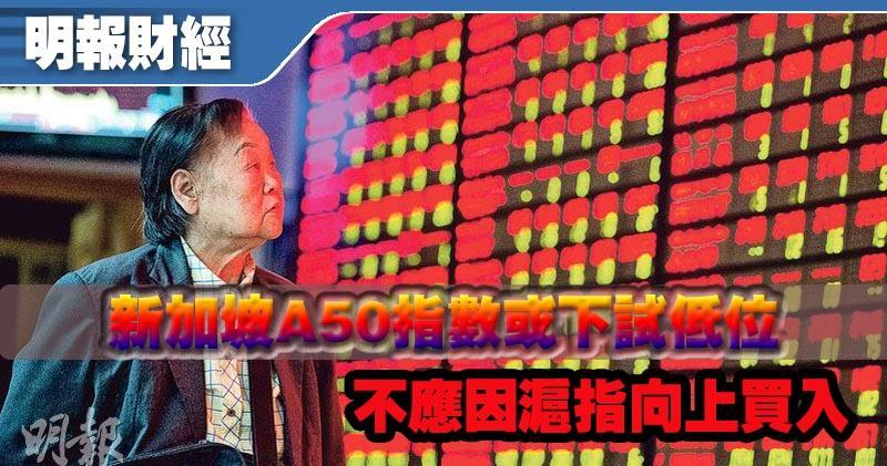 【有片:埋身擊】新加坡A50指數或下試低位 不應因滬指向上買入