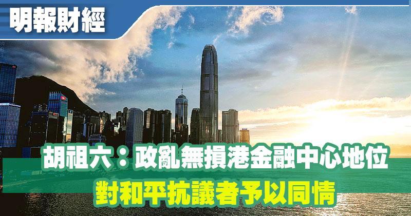胡祖六:政亂無損港金融中心地位 對和平抗議者予以同情