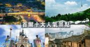 韓國旅遊:首爾10大熱搜旅遊景點逐個睇