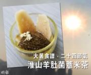 大暑食譜·二十四節氣:淮山羊肚菌薏米茶 補腦益氣·健脾祛濕